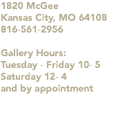 1820 McGee Kansas City, MO 64108 816-561-2956 Gallery Hours: Tuesday - Friday 10- 5 Saturday 12- 4 and by appointment